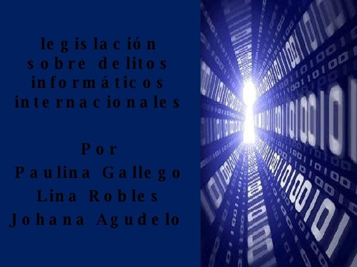 legislación sobre delitos informáticos internacionales Por Paulina Gallego Lina Robles Johana Agudelo