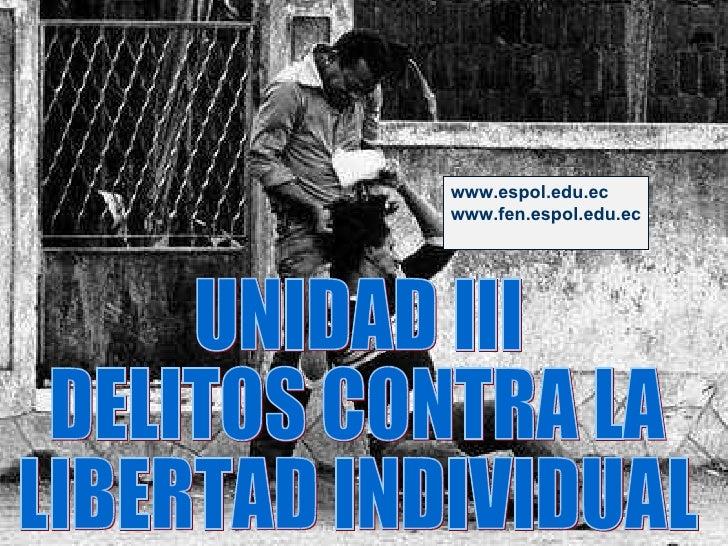 UNIDAD III DELITOS CONTRA LA  LIBERTAD INDIVIDUAL www.espol.edu.ec www.fen.espol.edu.ec
