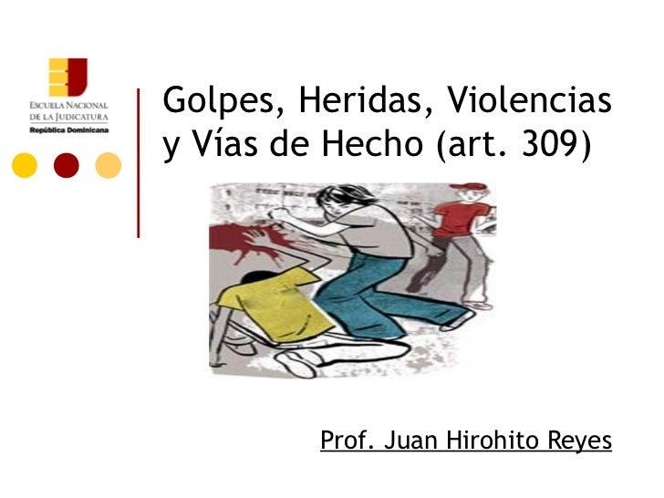 Golpes, Heridas, Violenciasy Vías de Hecho (art. 309)         Prof. Juan Hirohito Reyes