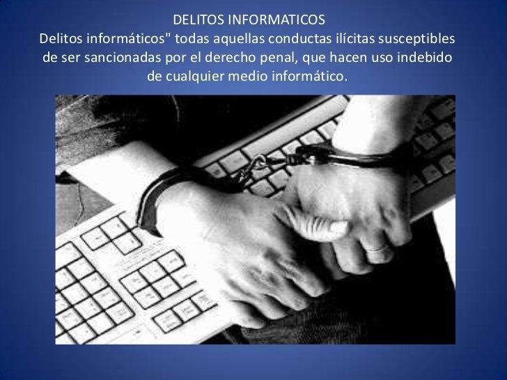"""DELITOS INFORMATICOSDelitos informáticos"""" todas aquellas conductas ilícitas susceptibles de ser sancionadas por el derecho..."""