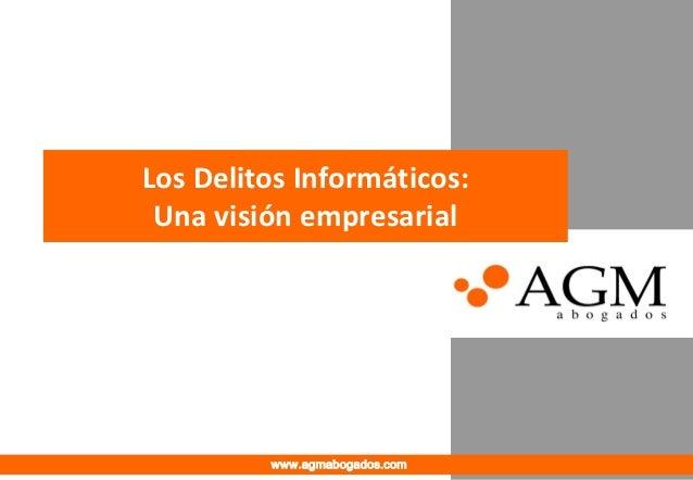 Los Delitos Informáticos: Una visión empresarial         www.agmabogados.com