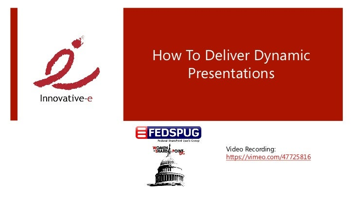 How To Deliver Dynamic    Presentations          Video Recording:          https://vimeo.com/47725816