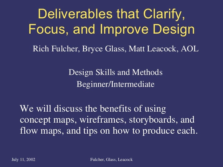 Deliverables that Clarify, Focus, and Improve Design <ul><li>Rich Fulcher, Bryce Glass, Matt Leacock, AOL </li></ul><ul><l...