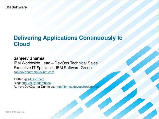 Delivering Applications Continuously to Cloud Sanjeev Sharma IBM Worldwide Lead – DevOps Technical Sales Executive IT Spec...