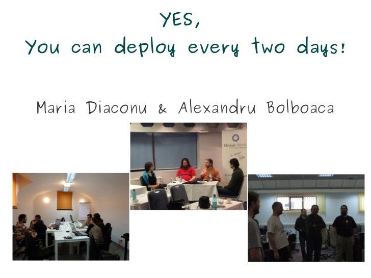 YES,You can deploy every two days! Maria Diaconu & Alexandru Bolboaca