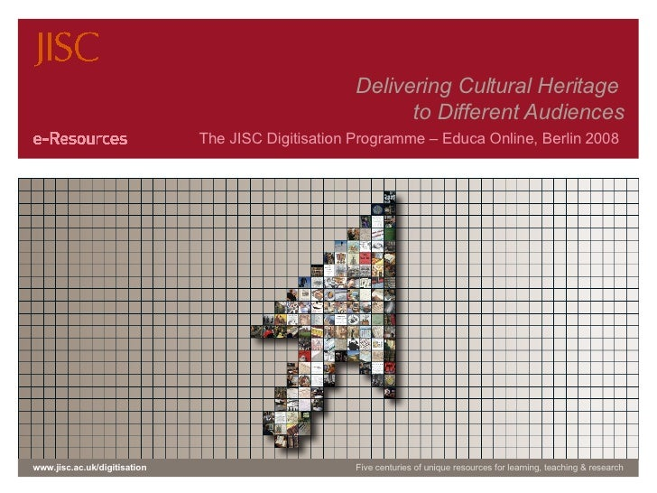 Delivering Cultural Heritage  to Different Audiences The JISC Digitisation Programme – Educa Online, Berlin 2008  www.jisc...