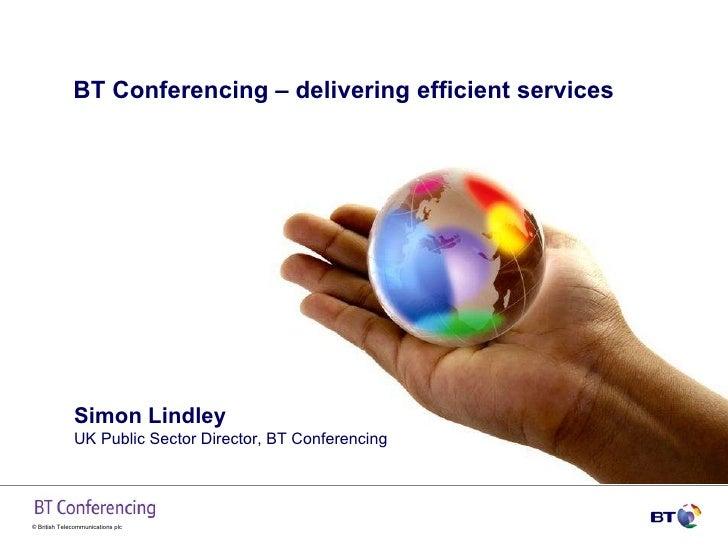 BT Conferencing – delivering efficient services  Simon Lindley UK Public Sector Director, BT Conferencing