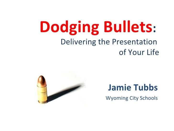 Dodging Bullets :  Delivering the Presentation  of Your Life Jamie Tubbs Wyoming City Schools