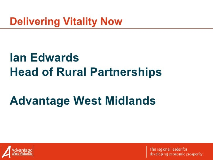 Delivering Vitality Now Ian Edwards Head of Rural Partnerships Advantage West Midlands