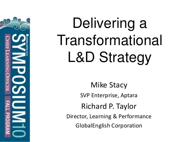 Delivering a Transformational L&D Strategy Mike Stacy SVP Enterprise, Aptara Richard P. Taylor Director, Learning & Perfor...