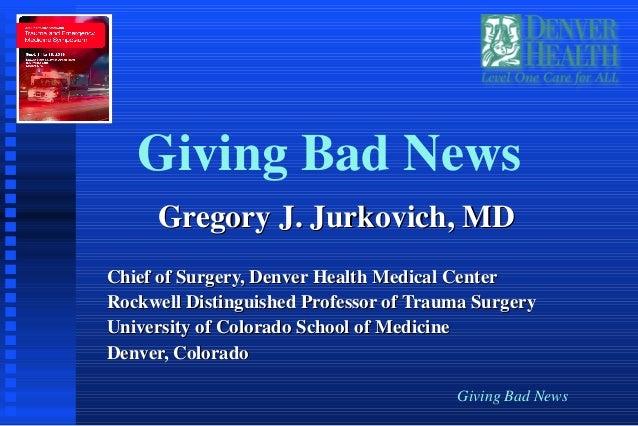 Giving Bad News Giving Bad News Gregory J. Jurkovich, MDGregory J. Jurkovich, MD Chief of Surgery, Denver Health Medical C...