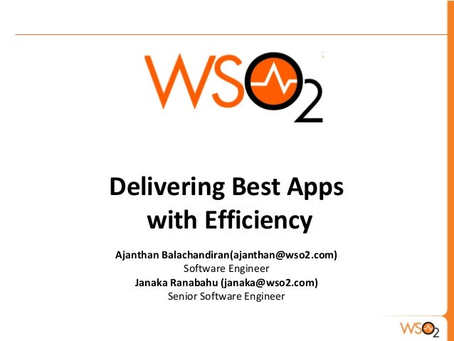 Delivering Best Apps with Efficiency Ajanthan Balachandiran(ajanthan@wso2.com) Software Engineer Janaka Ranabahu (janaka@w...