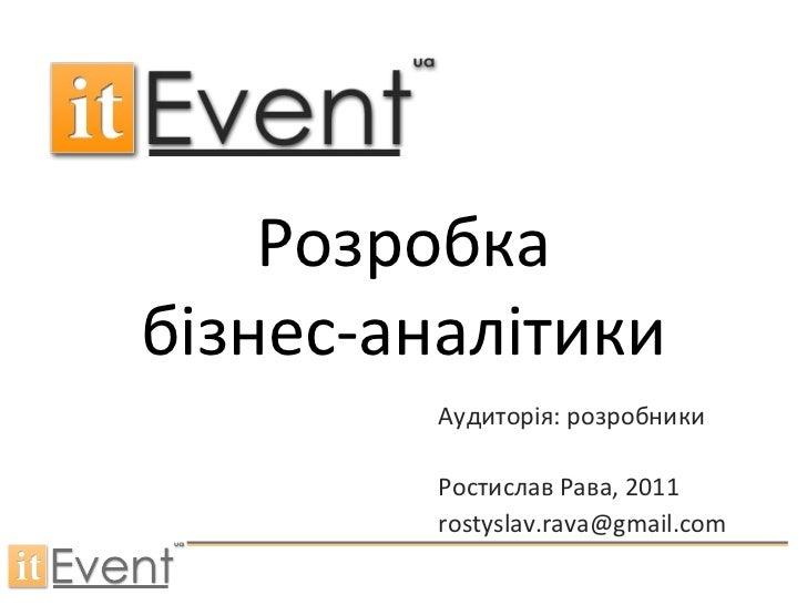 Розробка бізнес-аналітики Аудиторія: розробники Ростислав Рава , 2011 [email_address]