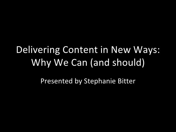 Delivering Content in New Ways: Why We Can (and should) Presented by Stephanie Bitter