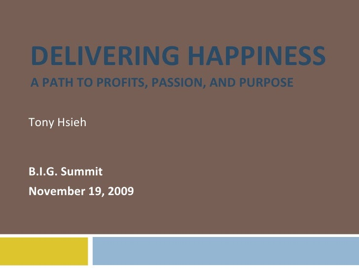 DELIVERING HAPPINESS A PATH TO PROFITS, PASSION, AND PURPOSE Tony Hsieh B.I.G. Summit November 19, 2009