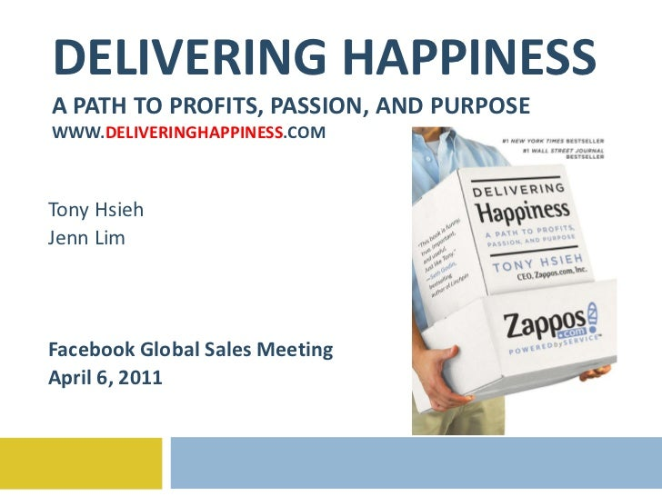 DELIVERING HAPPINESS A PATH TO PROFITS, PASSION, AND PURPOSE WWW. DELIVERINGHAPPINESS .COM Tony Hsieh Jenn Lim Facebook Gl...