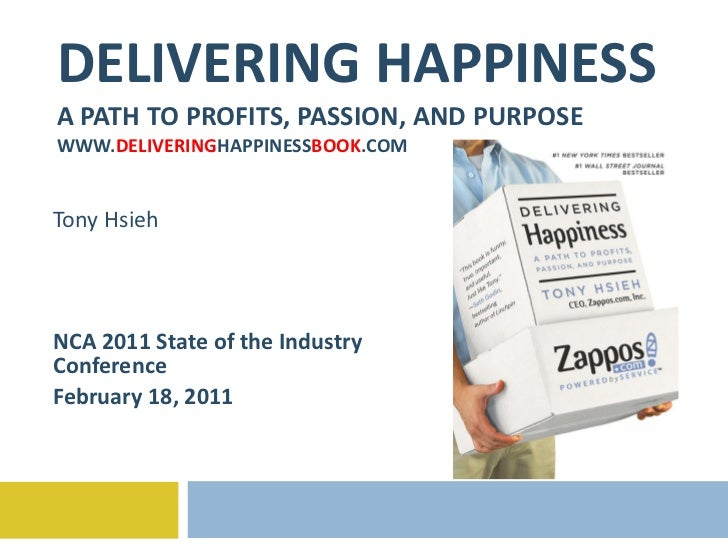 DELIVERING HAPPINESS A PATH TO PROFITS, PASSION, AND PURPOSE WWW. DELIVERING HAPPINESS BOOK .COM Tony Hsieh NCA 2011 State...