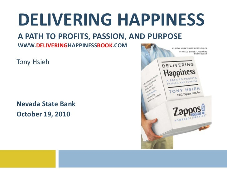 DELIVERING HAPPINESS A PATH TO PROFITS, PASSION, AND PURPOSE WWW. DELIVERING HAPPINESS BOOK .COM Tony Hsieh Nevada State B...