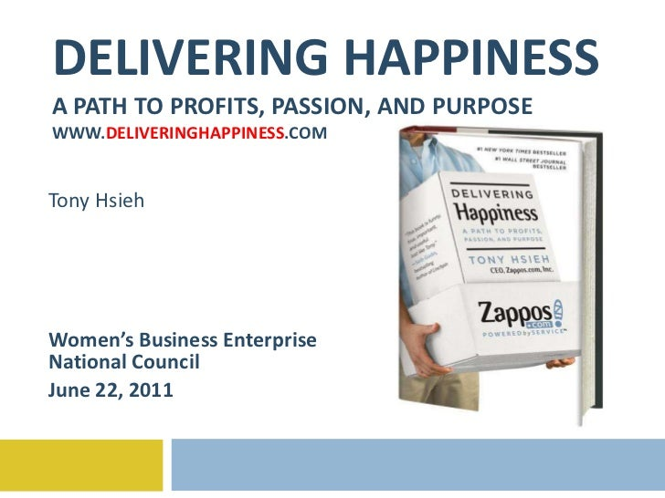 DELIVERING HAPPINESS A PATH TO PROFITS, PASSION, AND PURPOSE WWW. DELIVERINGHAPPINESS .COM Tony Hsieh Women's Business Ent...