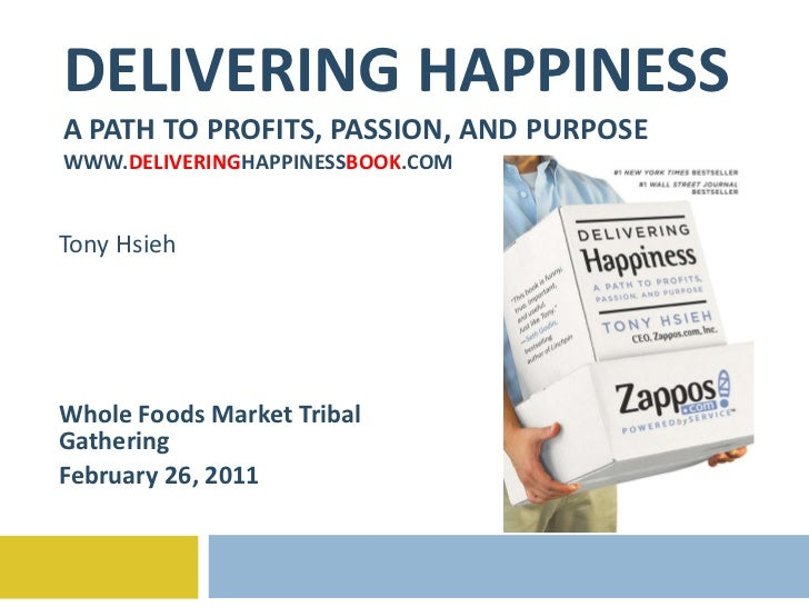 DELIVERING HAPPINESS A PATH TO PROFITS, PASSION, AND PURPOSE WWW. DELIVERING HAPPINESS BOOK .COM Tony Hsieh Whole Foods Ma...