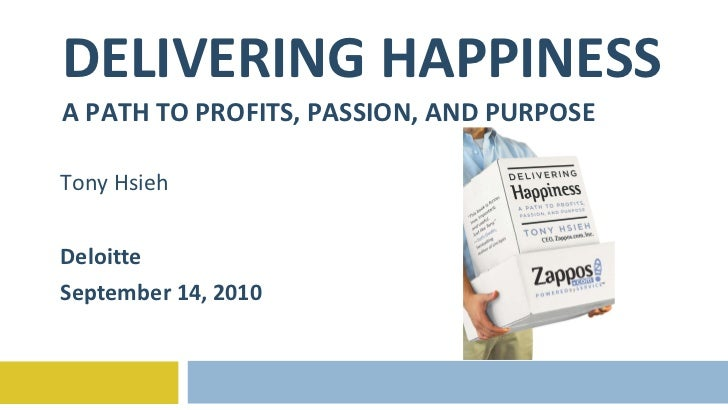 DELIVERING HAPPINESS A PATH TO PROFITS, PASSION, AND PURPOSE Tony Hsieh Deloitte September 14, 2010