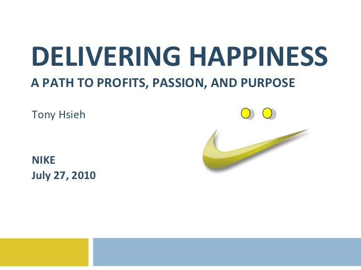 DELIVERING HAPPINESS A PATH TO PROFITS, PASSION, AND PURPOSE Tony Hsieh NIKE July 27, 2010