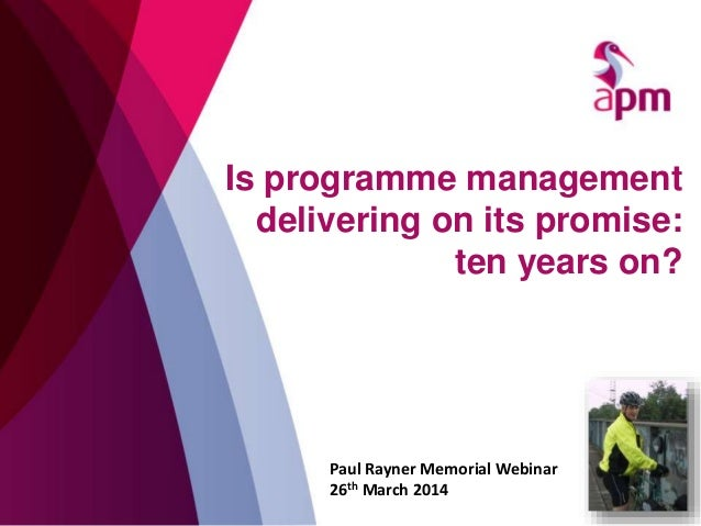 Is programme management delivering on its promise: ten years on? Paul Rayner Memorial Webinar 26th March 2014
