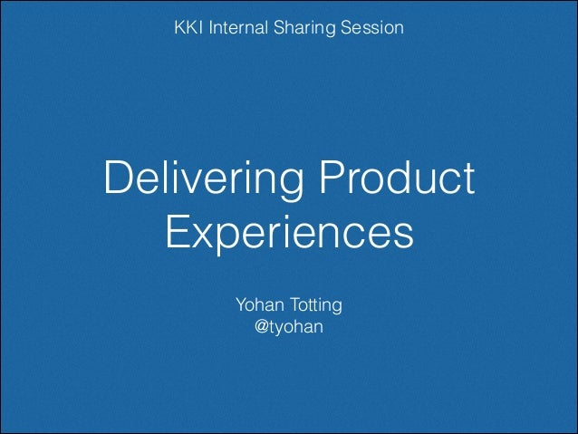 KKI Internal Sharing Session  Delivering Product Experiences Yohan Totting @tyohan