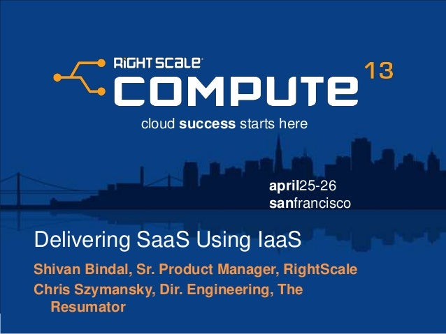 april25-26sanfranciscocloud success starts hereDelivering SaaS Using IaaSShivan Bindal, Sr. Product Manager, RightScaleChr...