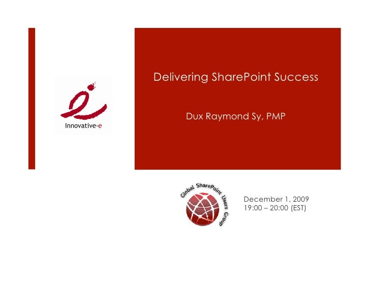 Delivering SharePoint Success        Dux Raymond Sy, PMP                    December 1, 2009                19:00 – 20:00 ...