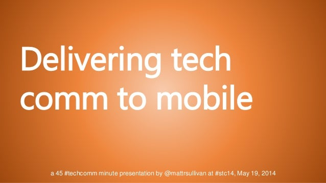 a 45 #techcomm minute presentation by @mattrsullivan at #stc14, May 19, 2014 Delivering tech comm to mobile