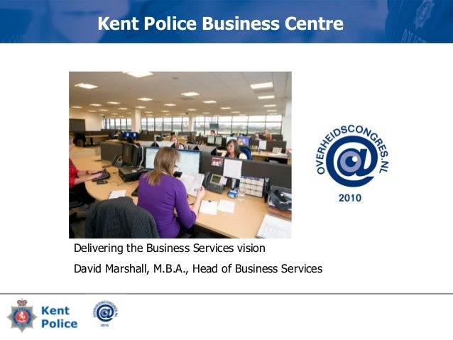 Delivering the Business Services vision David Marshall, M.B.A., Head of Business Services Kent Police Business Centre