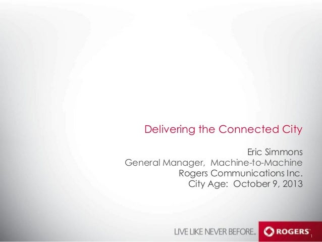 Delivering the Connected City Eric Simmons General Manager, Machine-­to-­Machine Rogers Communications Inc. City Age: Octo...