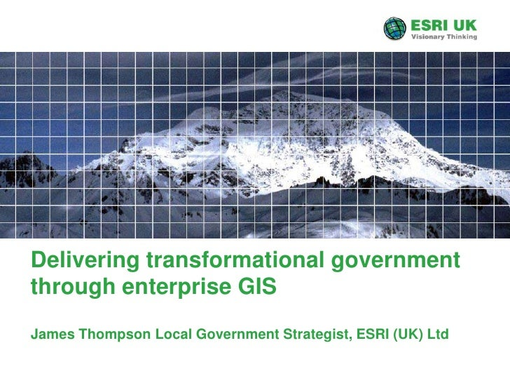 Delivering transformational government through enterprise GIS<br />James Thompson Local Government Strategist, ESRI (UK) L...
