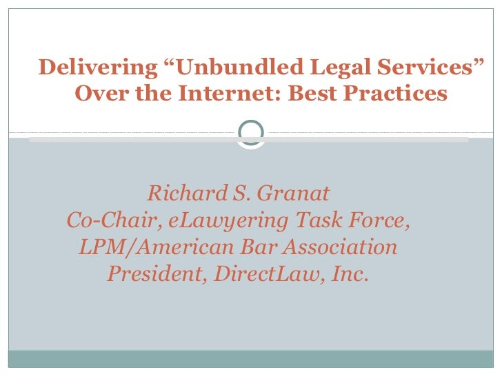 "Delivering ""Unbundled Legal Services""   Over the Internet: Best Practices         Richard S. Granat  Co-Chair, eLawyering ..."