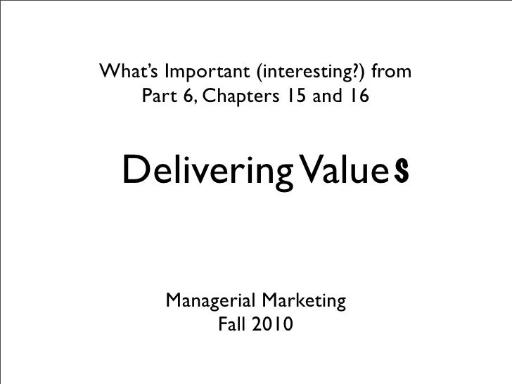 What's Important (interesting?) from    Part 6, Chapters 15 and 16     Delivering Value s         Managerial Marketing    ...