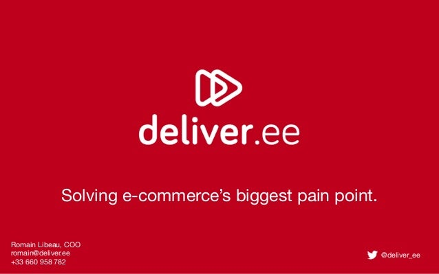 Solving e-commerce's biggest pain point. Romain Libeau, COO romain@deliver.ee +33 660 958 782  @deliver_ee