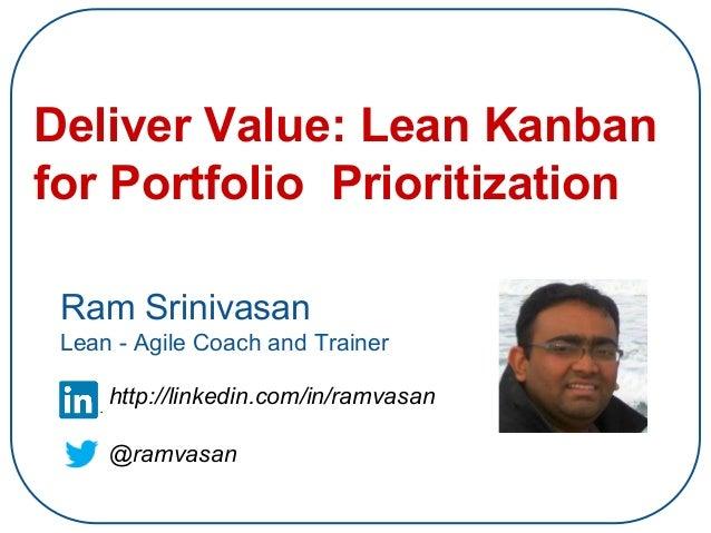 Deliver Value: Lean Kanban for Portfolio Prioritization Ram Srinivasan Lean - Agile Coach and Trainer http://linkedin.com/...