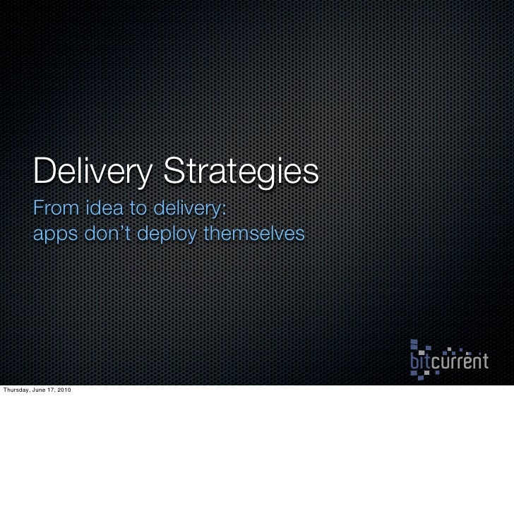 Delivery Strategies           From idea to delivery:           apps don't deploy themselves     Thursday, June 17, 2010