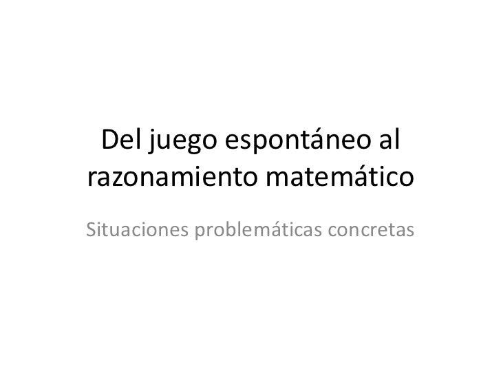 Del juego espontáneo al razonamiento matemático<br />Situaciones problemáticas concretas<br />