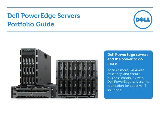 Dell PowerEdge Servers Portfolio Guide  Dell PowerEdge servers and the power to do more: Achieve more, maximize efficiency...
