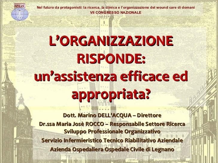 L'ORGANIZZAZIONE RISPONDE: un'assistenza efficace ed appropriata? Dott. Marino DELL'ACQUA – Direttore Dr.ssa Maria Josè RO...