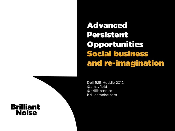 AdvancedPersistentOpportunitiesSocial businessand re-imaginationDell B2B Huddle 2012@amayfield@brilliantnoisebrilliantnoise...