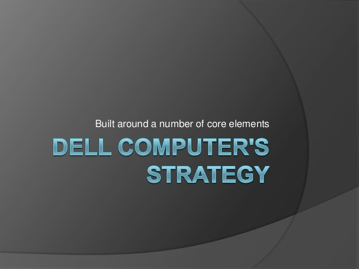Dell Computer's Strategy<br />Built around a number of core elements<br />