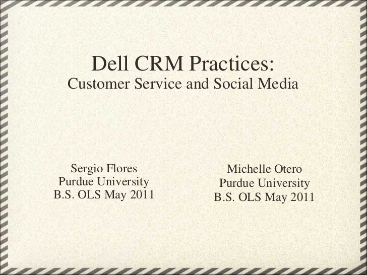 Dell CRM Practices: Customer Service and Social Media Sergio Flores Purdue University B.S. OLS May 2011 Michelle Otero Pur...