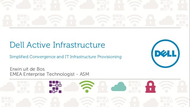 Dell Active Infrastructure Simplified Convergence and IT Infrastructure Provisioning Erwin uit de Bos EMEA Enterprise Tech...
