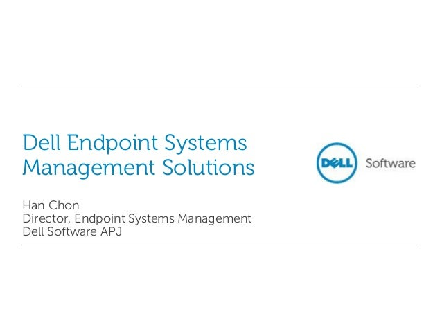 Dell Endpoint Systems Management Solutions Han Chon Director, Endpoint Systems Management Dell Software APJ