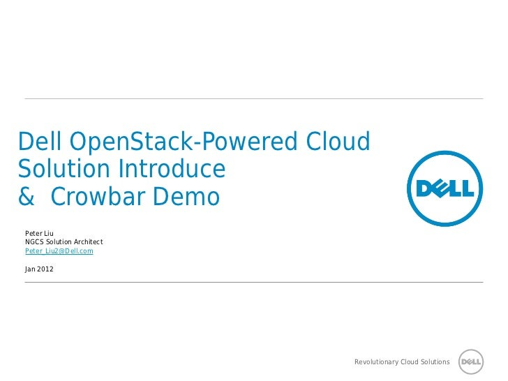 Dell OpenStack-Powered CloudSolution Introduce& Crowbar DemoPeter LiuNGCS Solution ArchitectPeter_Liu2@Dell.comJan 2012   ...