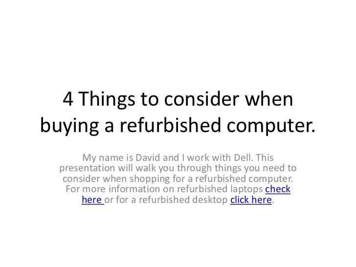 4 Things to consider whenbuying a refurbished computer.        My name is David and I work with Dell. This  presentation w...