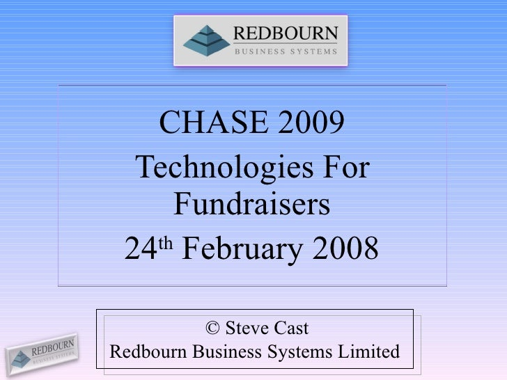CHASE 2009 Technologies For Fundraisers 24 th  February 2008 © Steve Cast Redbourn Business Systems Limited